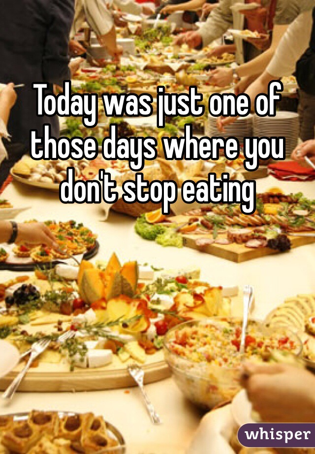 Today was just one of those days where you don't stop eating