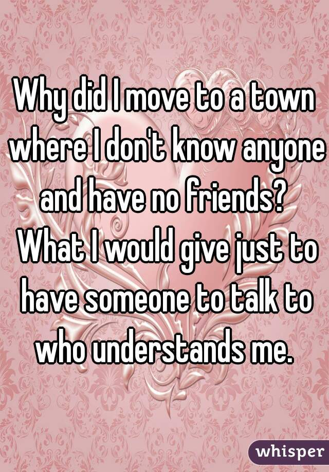 Why did I move to a town where I don't know anyone and have no friends?  What I would give just to have someone to talk to who understands me.