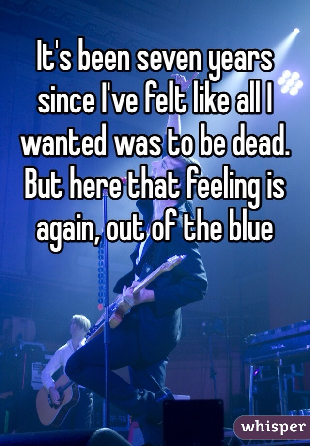 It's been seven years since I've felt like all I wanted was to be dead. But here that feeling is again, out of the blue