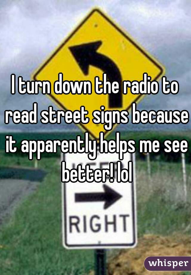 I turn down the radio to read street signs because it apparently helps me see better! lol