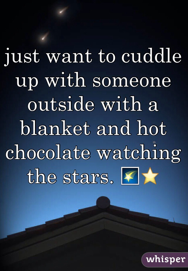 just want to cuddle up with someone outside with a blanket and hot chocolate watching the stars. 🌠⭐️