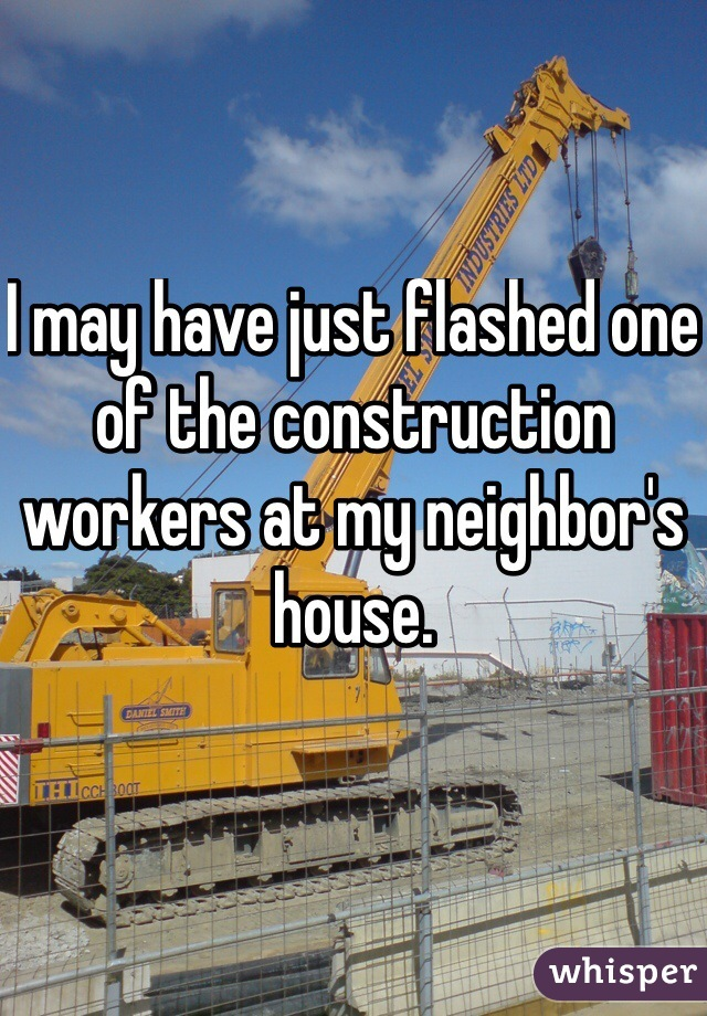 I may have just flashed one of the construction workers at my neighbor's house.