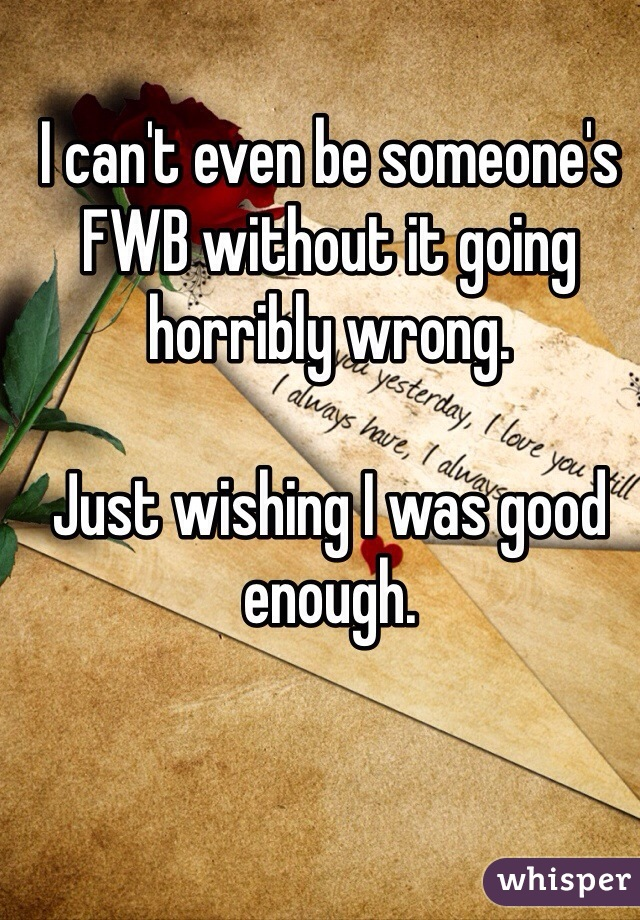 I can't even be someone's FWB without it going horribly wrong.   Just wishing I was good enough.