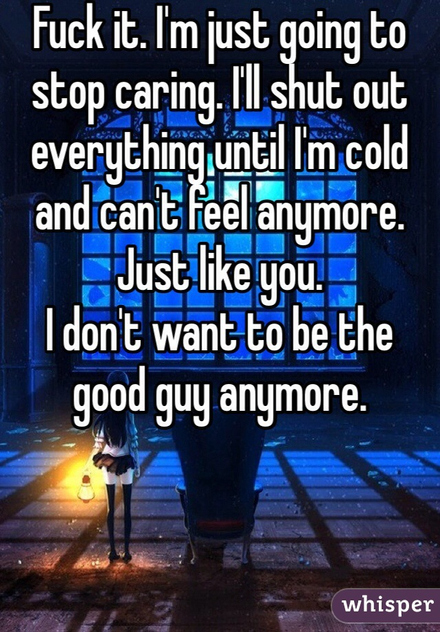 Fuck it. I'm just going to stop caring. I'll shut out everything until I'm cold and can't feel anymore. Just like you.  I don't want to be the good guy anymore.