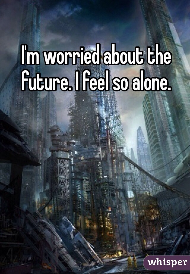 I'm worried about the future. I feel so alone.