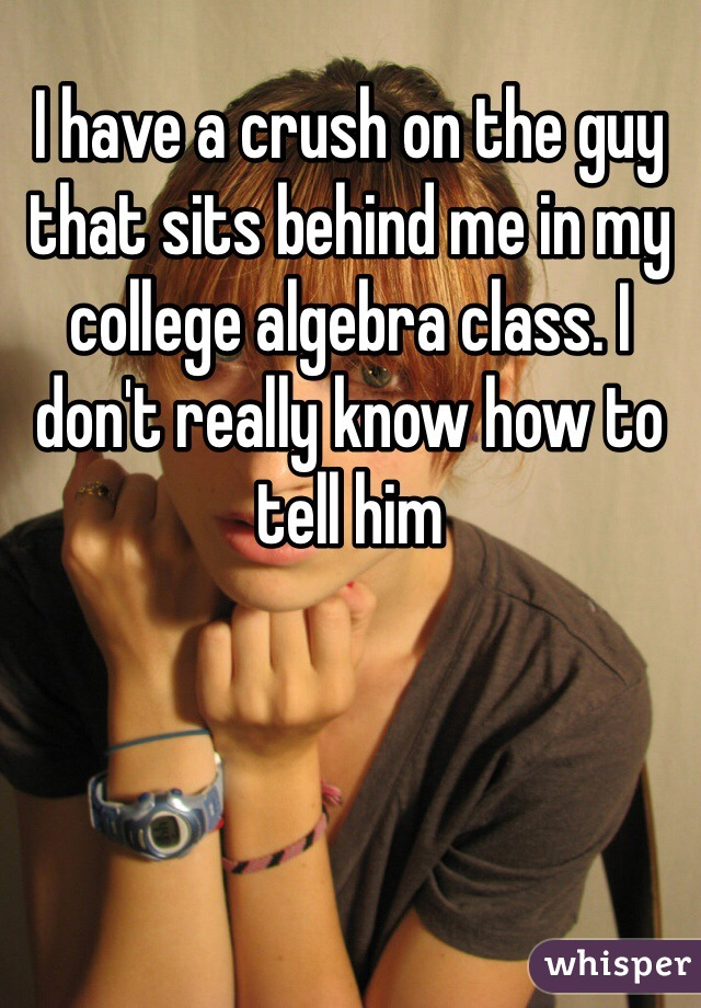 I have a crush on the guy that sits behind me in my college algebra class. I don't really know how to tell him