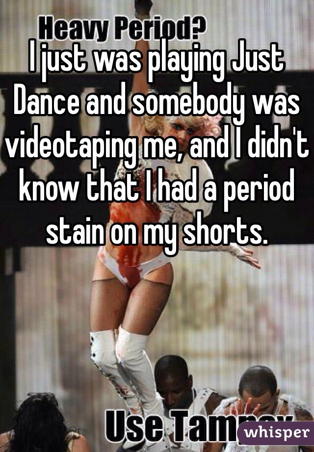 I just was playing Just Dance and somebody was videotaping me, and I didn't know that I had a period stain on my shorts.