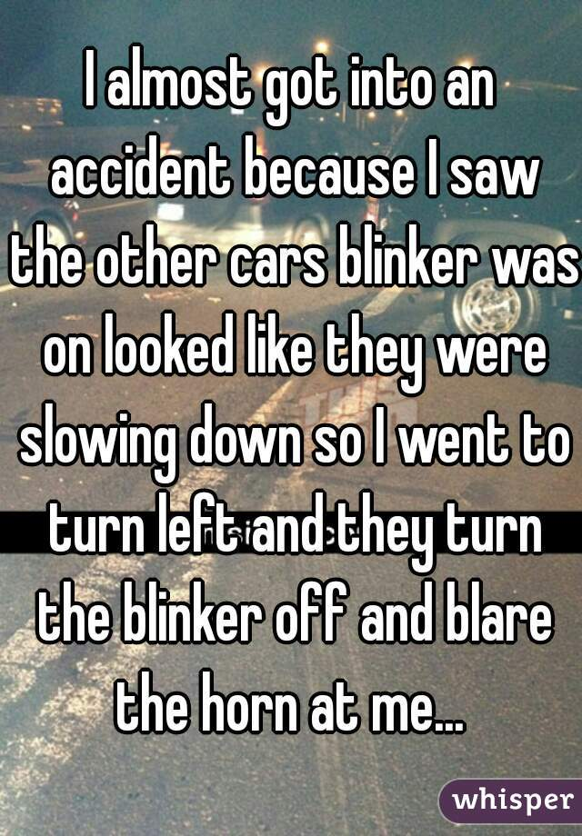 I almost got into an accident because I saw the other cars blinker was on looked like they were slowing down so I went to turn left and they turn the blinker off and blare the horn at me...
