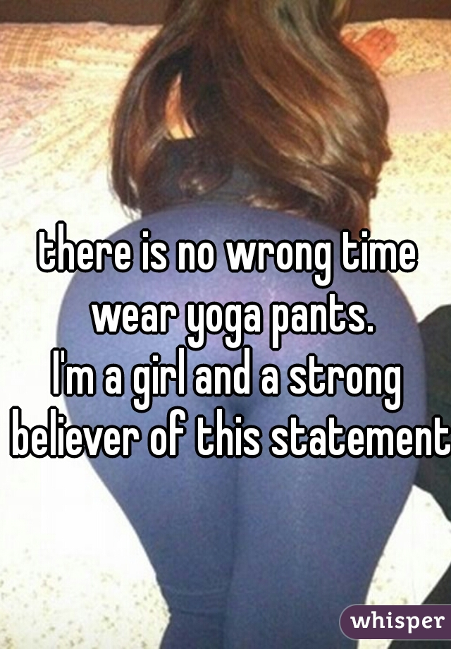 there is no wrong time wear yoga pants. I'm a girl and a strong believer of this statement