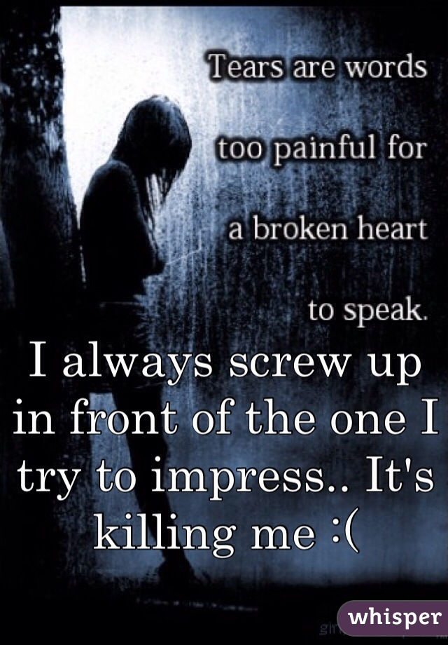 I always screw up in front of the one I try to impress.. It's killing me :(