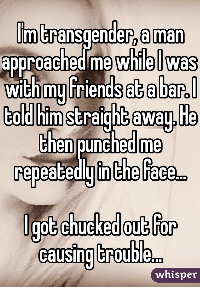 I'm transgender, a man approached me while I was with my friends at a bar. I told him straight away. He then punched me repeatedly in the face...   I got chucked out for causing trouble...
