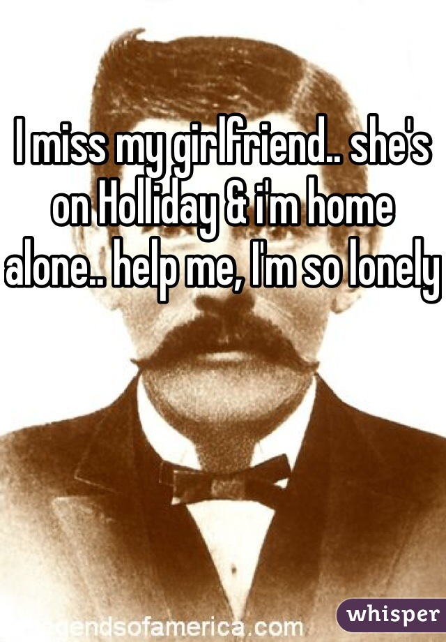 I miss my girlfriend.. she's on Holliday & i'm home alone.. help me, I'm so lonely