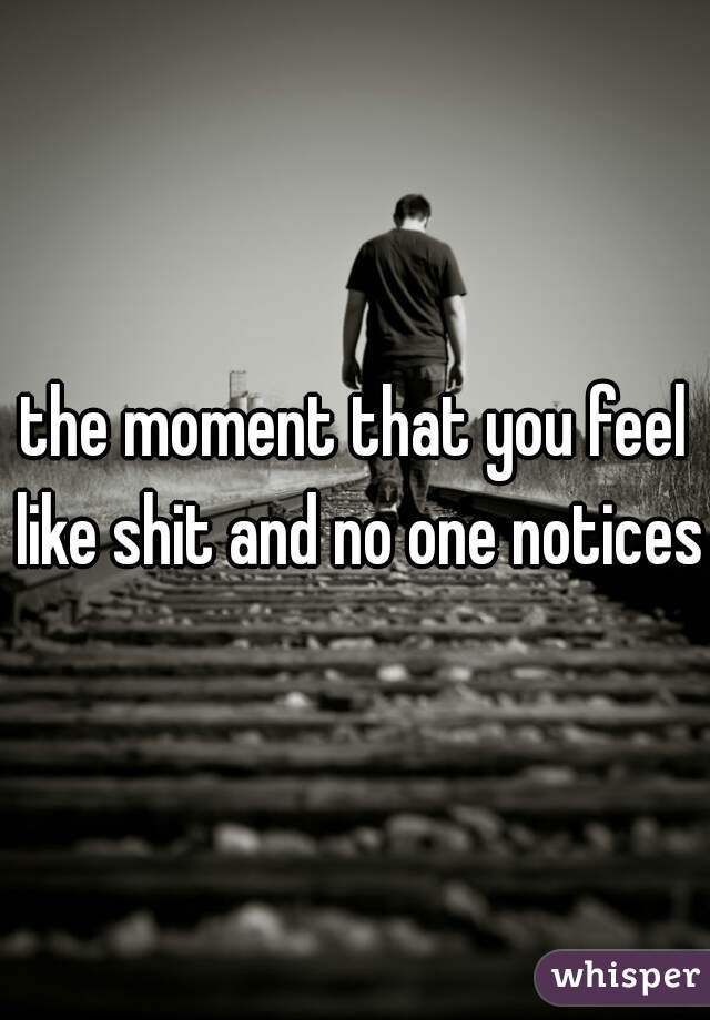 the moment that you feel like shit and no one notices