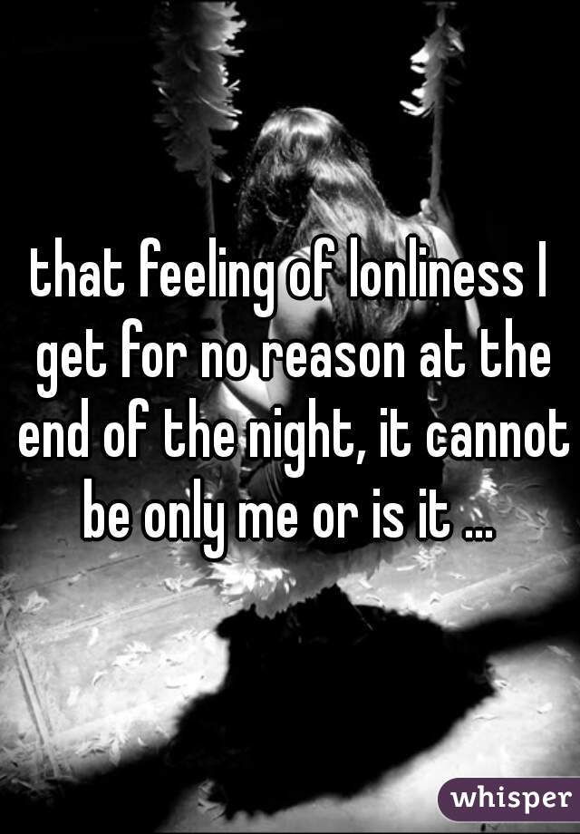 that feeling of lonliness I get for no reason at the end of the night, it cannot be only me or is it ...