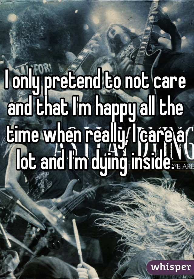 I only pretend to not care and that I'm happy all the time when really, I care a lot and I'm dying inside.