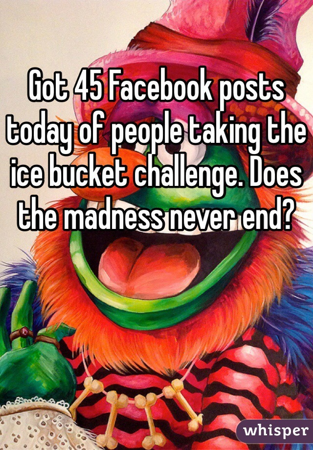 Got 45 Facebook posts today of people taking the ice bucket challenge. Does the madness never end?
