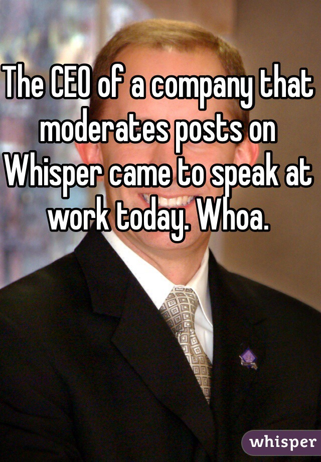 The CEO of a company that moderates posts on Whisper came to speak at work today. Whoa.