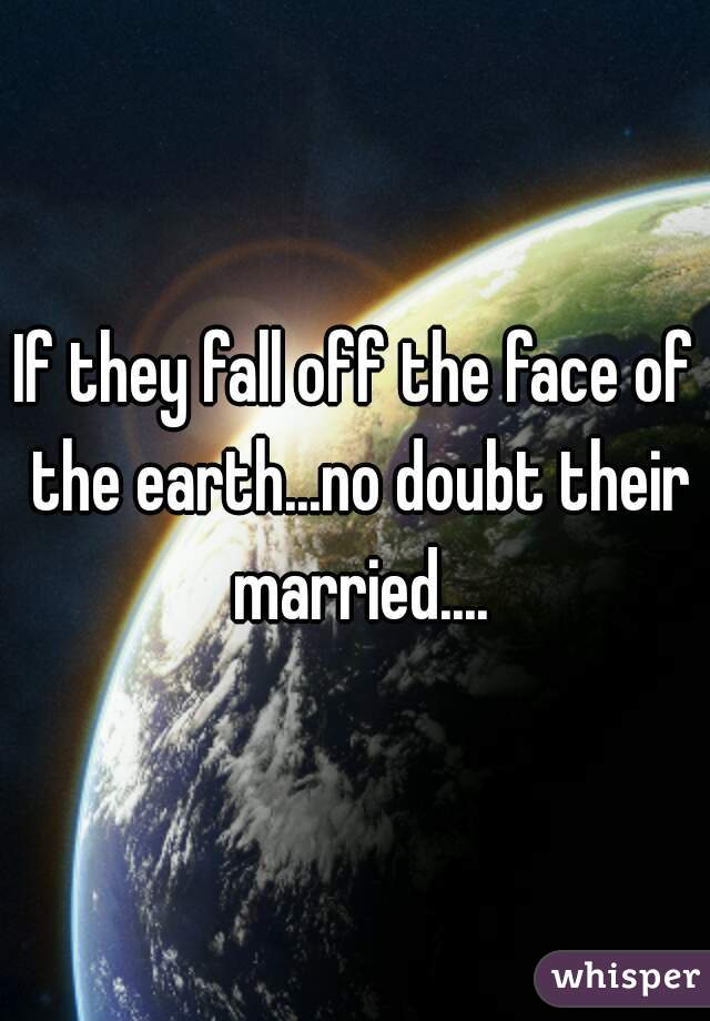 If they fall off the face of the earth...no doubt their married....