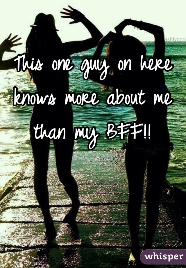 This one guy on here knows more about me than my BFF!!