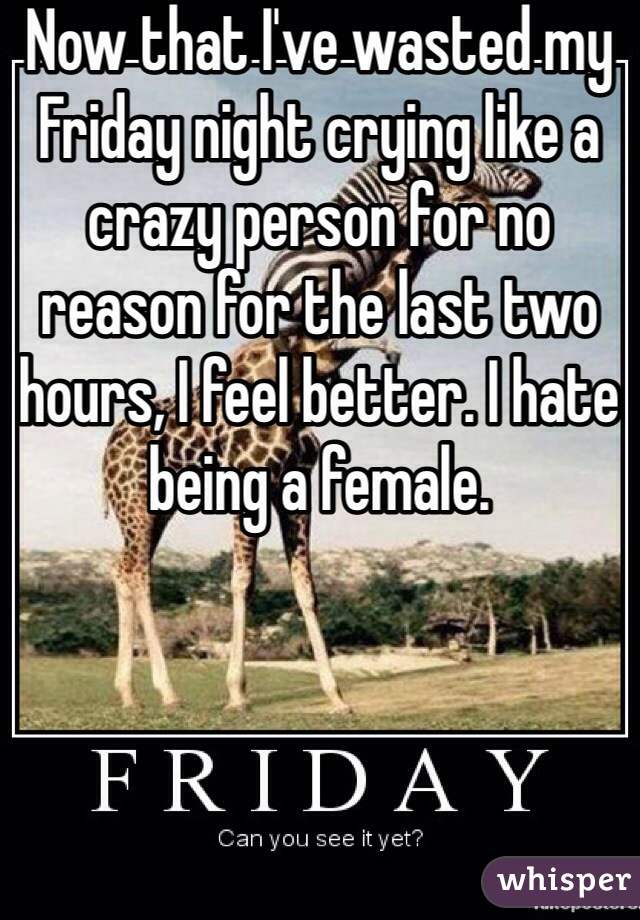 Now that I've wasted my Friday night crying like a crazy person for no reason for the last two hours, I feel better. I hate being a female.