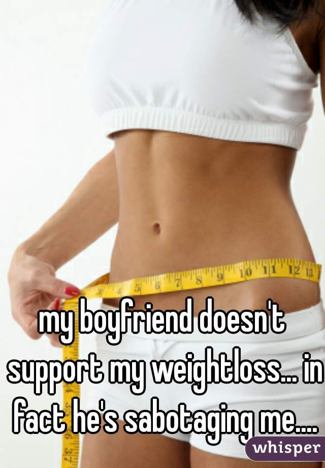 my boyfriend doesn't support my weightloss... in fact he's sabotaging me....