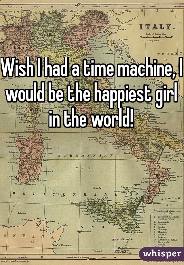 Wish I had a time machine, I would be the happiest girl in the world!