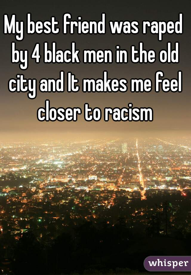 My best friend was raped by 4 black men in the old city and It makes me feel closer to racism