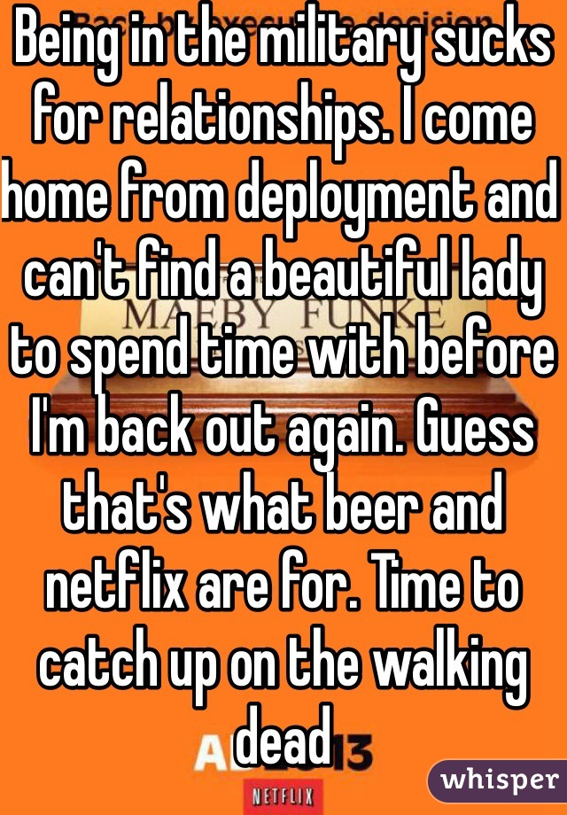 Being in the military sucks for relationships. I come home from deployment and can't find a beautiful lady to spend time with before I'm back out again. Guess that's what beer and netflix are for. Time to catch up on the walking dead