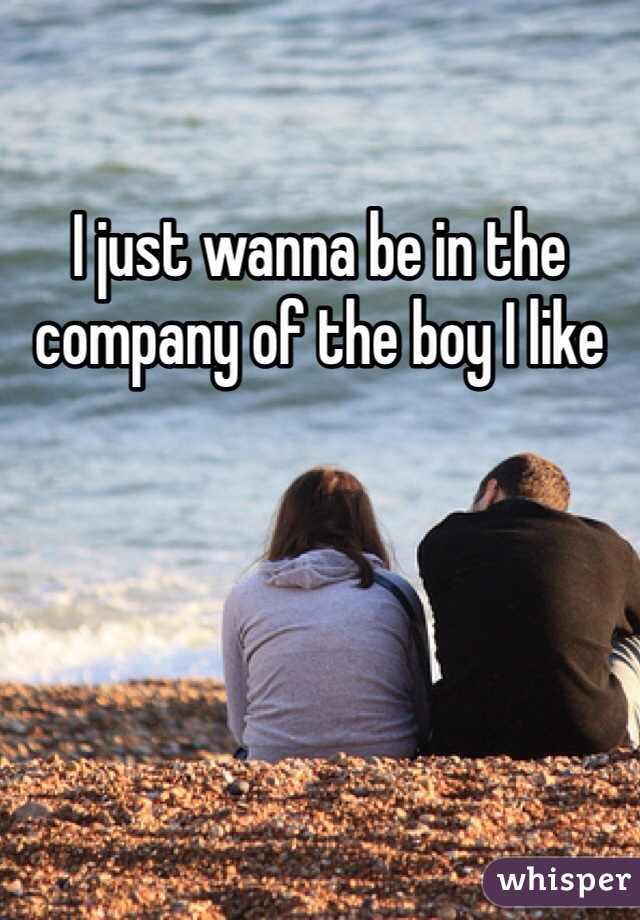 I just wanna be in the company of the boy I like