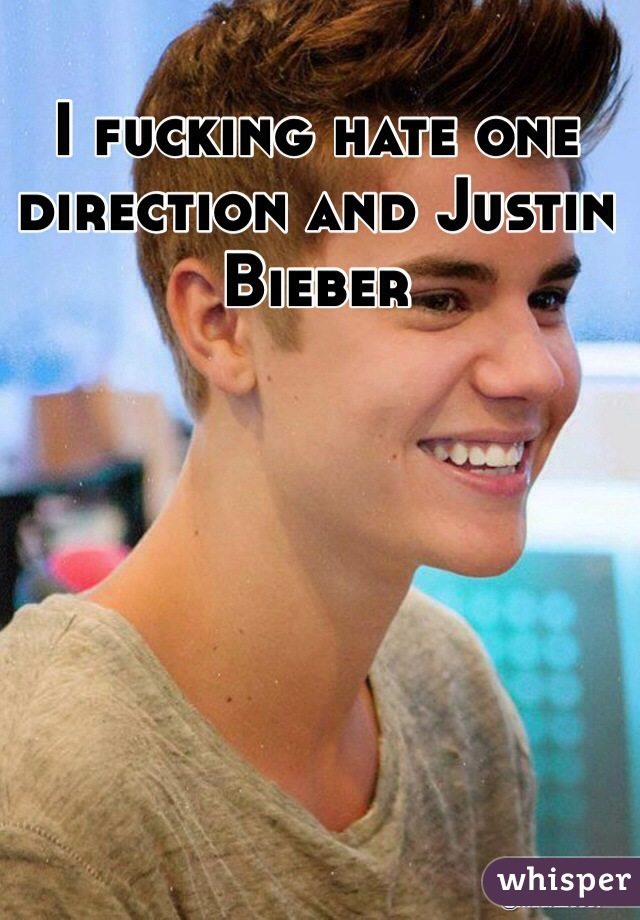 I fucking hate one direction and Justin Bieber