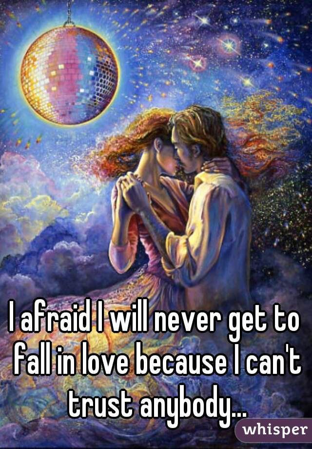 I afraid I will never get to fall in love because I can't trust anybody...