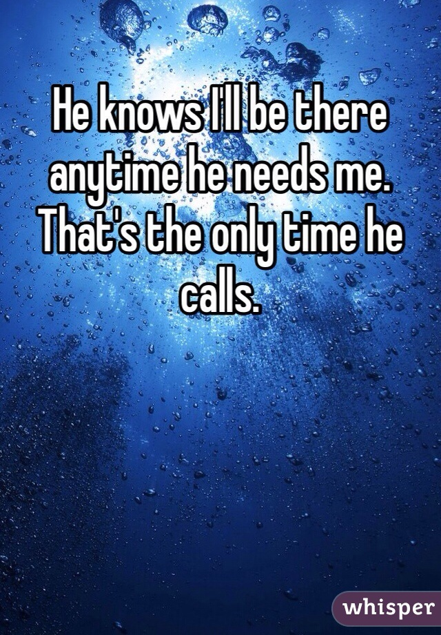 He knows I'll be there anytime he needs me. That's the only time he calls.