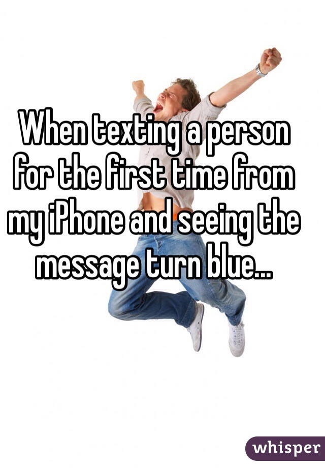 When texting a person for the first time from my iPhone and seeing the message turn blue...