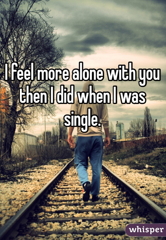 I feel more alone with you then I did when I was single.