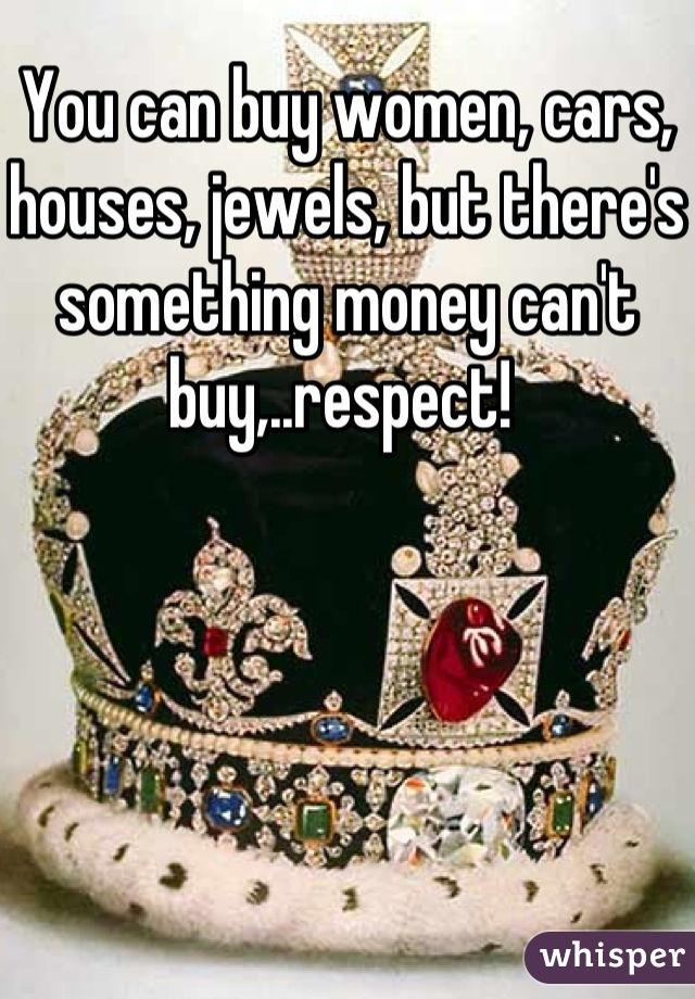 You can buy women, cars, houses, jewels, but there's something money can't buy,..respect!