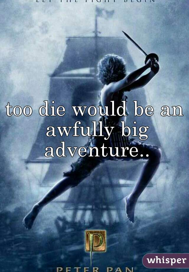 too die would be an awfully big adventure..