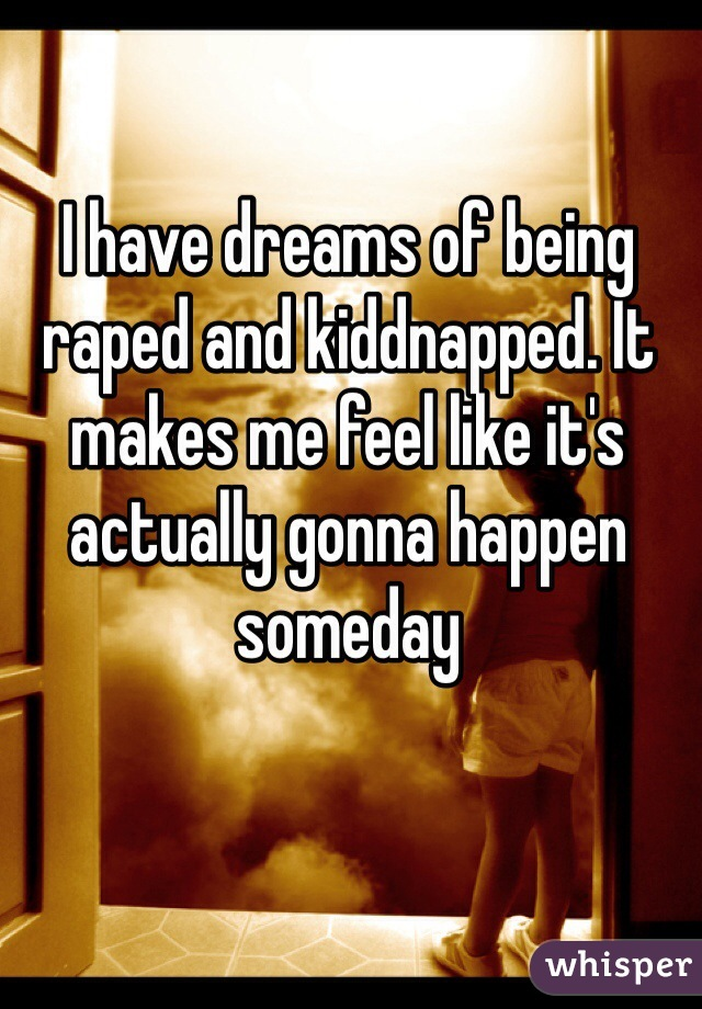 I have dreams of being raped and kiddnapped. It makes me feel like it's actually gonna happen someday