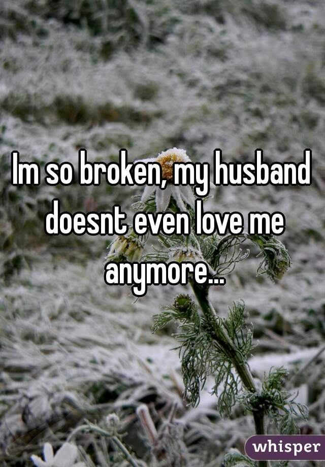 Im so broken, my husband doesnt even love me anymore...