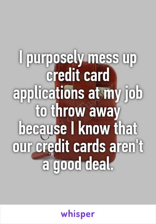 I purposely mess up credit card applications at my job to throw away because I know that our credit cards aren't a good deal.