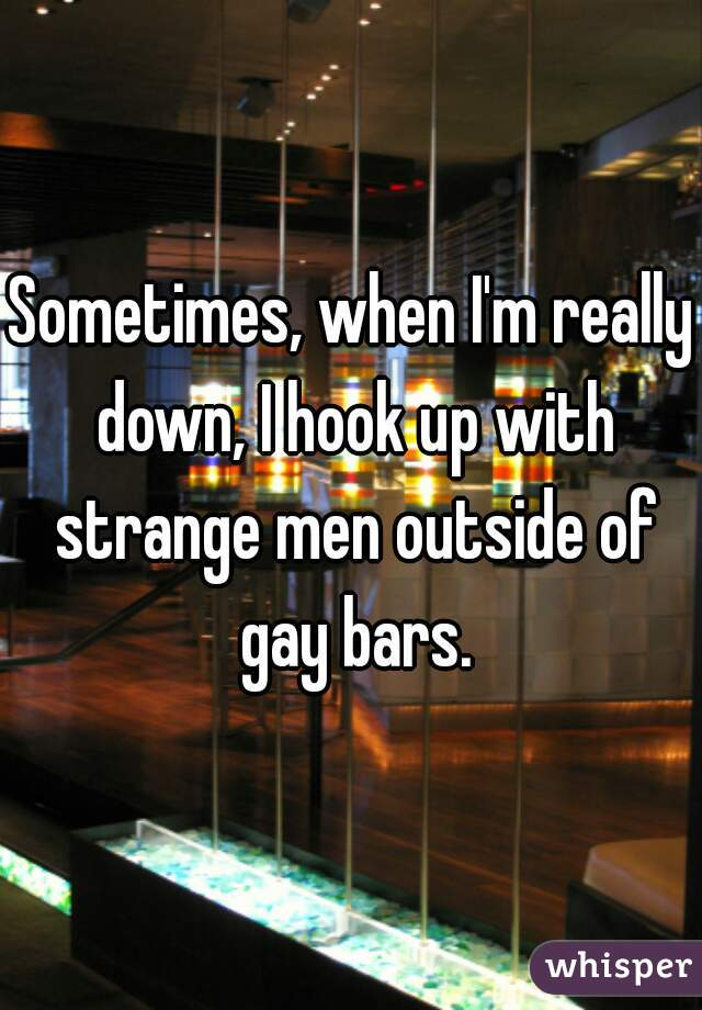 Sometimes, when I'm really down, I hook up with strange men outside of gay bars.