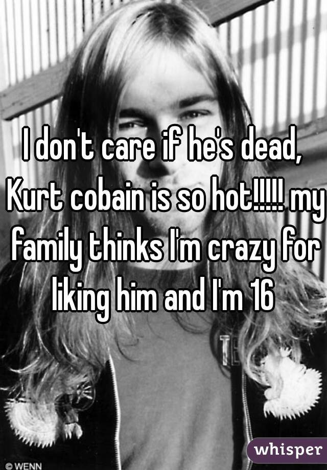 I don't care if he's dead, Kurt cobain is so hot!!!!! my family thinks I'm crazy for liking him and I'm 16