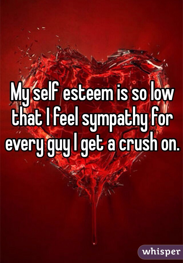 My self esteem is so low that I feel sympathy for every guy I get a crush on.