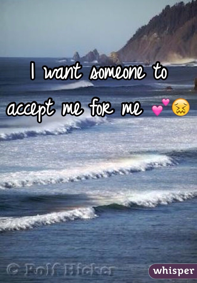 I want someone to accept me for me 💕😖
