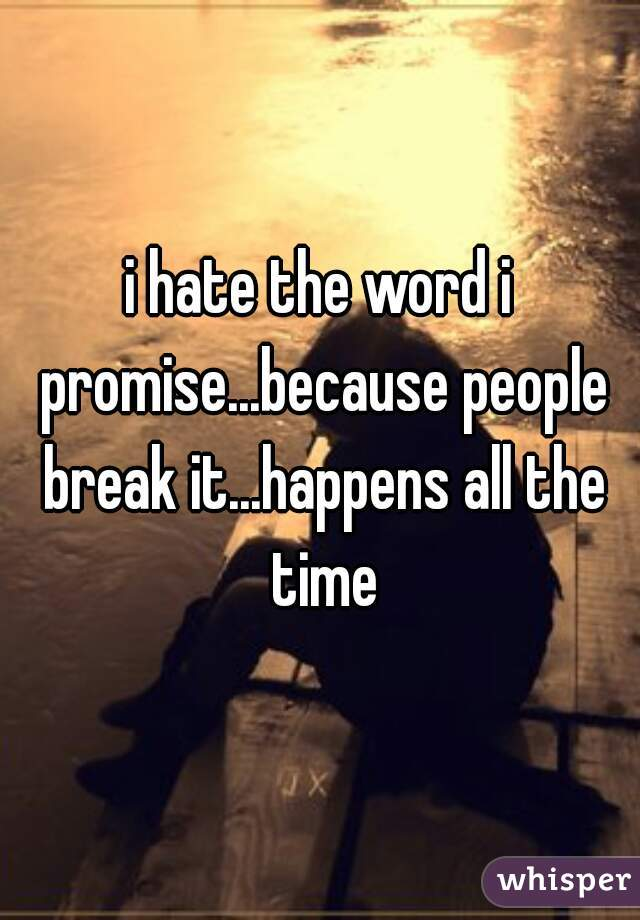 i hate the word i promise...because people break it...happens all the time