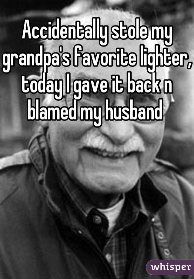Accidentally stole my grandpa's favorite lighter, today I gave it back n blamed my husband