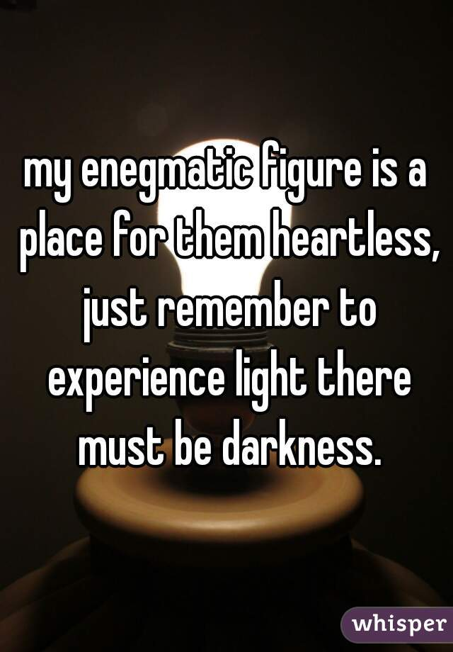 my enegmatic figure is a place for them heartless, just remember to experience light there must be darkness.