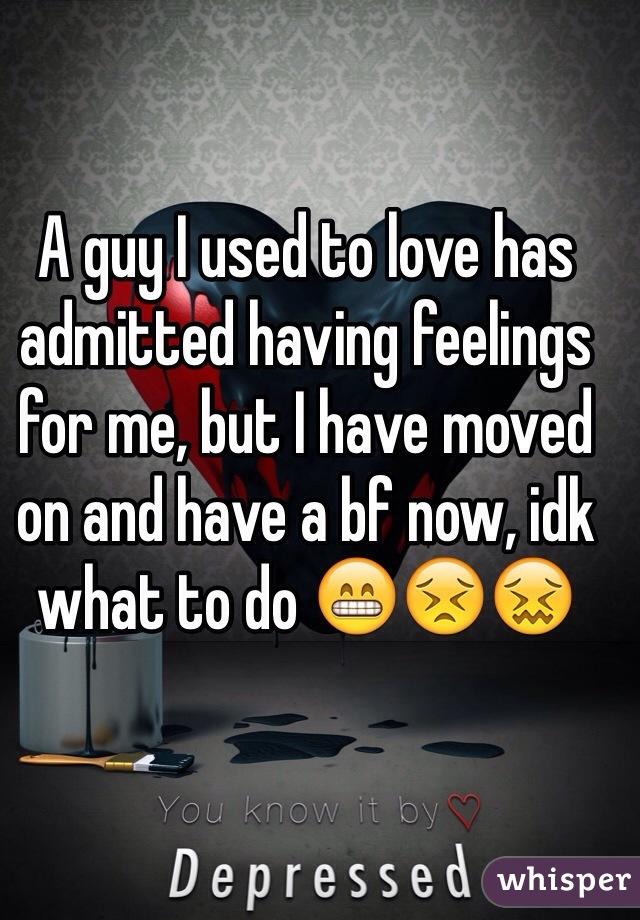 A guy I used to love has admitted having feelings for me, but I have moved on and have a bf now, idk what to do 😁😣😖