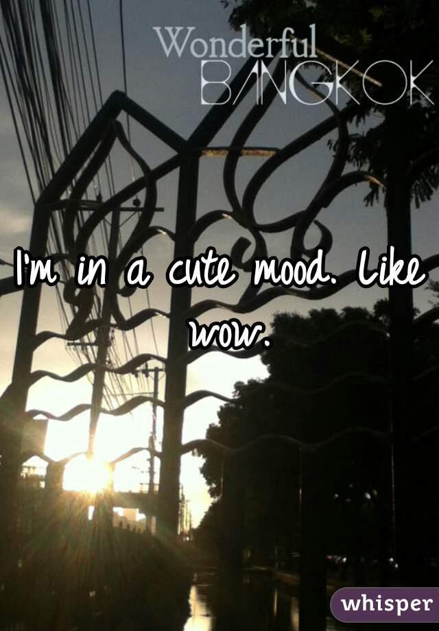 I'm in a cute mood. Like wow.