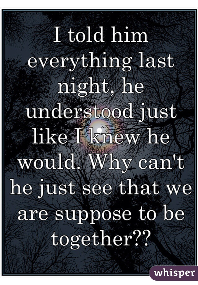 I told him everything last night, he understood just like I knew he would. Why can't he just see that we are suppose to be together??