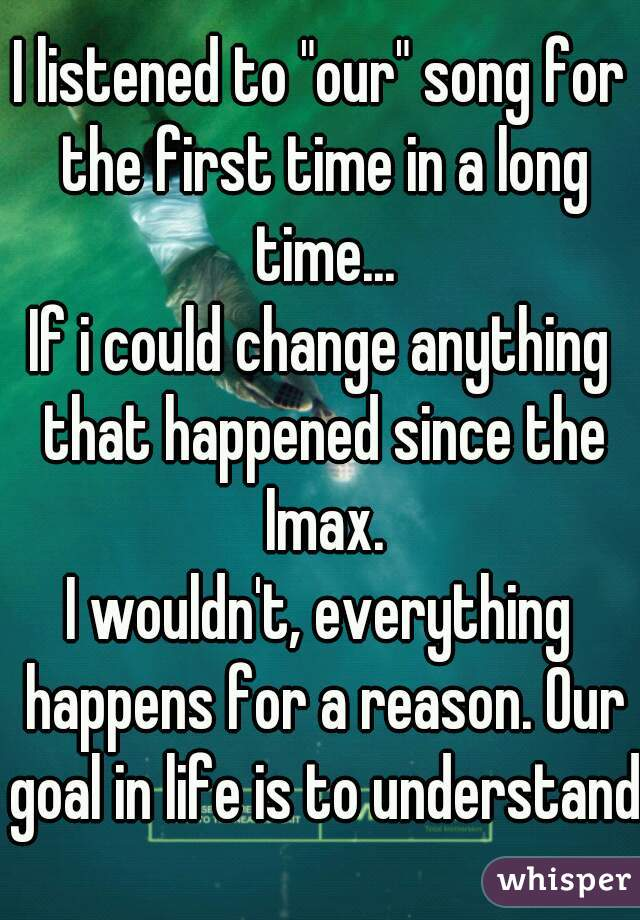"""I listened to """"our"""" song for the first time in a long time... If i could change anything that happened since the Imax. I wouldn't, everything happens for a reason. Our goal in life is to understand."""